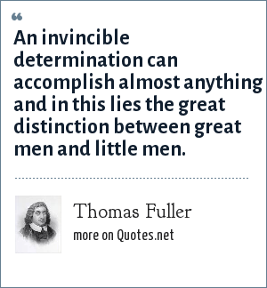 Thomas Fuller: An invincible determination can accomplish almost anything and in this lies the great distinction between great men and little men.