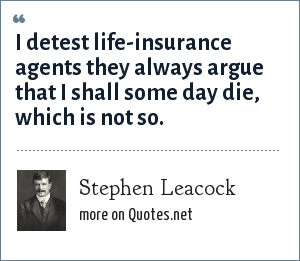 Stephen Leacock: I detest life-insurance agents they always argue that I shall some day die, which is not so.
