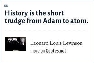 Leonard Louis Levinson: History is the short trudge from Adam to atom.