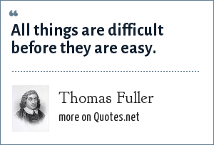 Thomas Fuller: All things are difficult before they are easy.