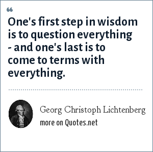 Georg Christoph Lichtenberg: One's first step in wisdom is to question everything - and one's last is to come to terms with everything.