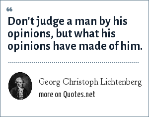Georg Christoph Lichtenberg: Don't judge a man by his opinions, but what his opinions have made of him.