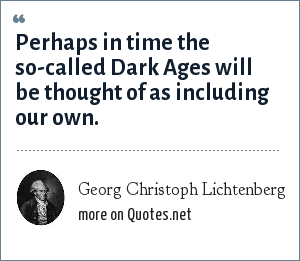Georg Christoph Lichtenberg: Perhaps in time the so-called Dark Ages will be thought of as including our own.