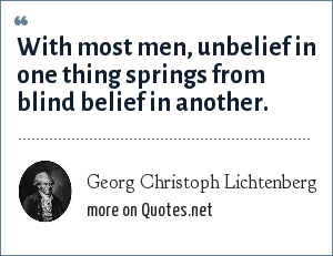 Georg Christoph Lichtenberg: With most men, unbelief in one thing springs from blind belief in another.