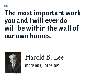 Harold B. Lee: The most important work you and I will ever do will be within the wall of our own homes.