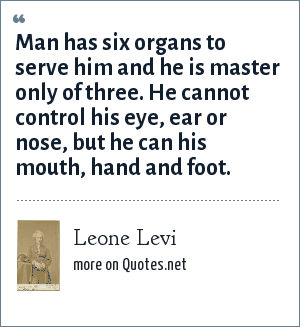Leone Levi: Man has six organs to serve him and he is master only of three. He cannot control his eye, ear or nose, but he can his mouth, hand and foot.
