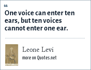 Leone Levi: One voice can enter ten ears, but ten voices cannot enter one ear.