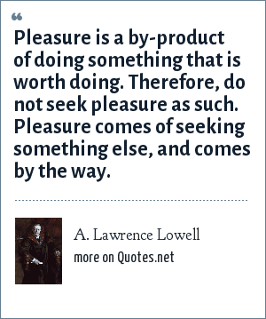 A. Lawrence Lowell: Pleasure is a by-product of doing something that is worth doing. Therefore, do not seek pleasure as such. Pleasure comes of seeking something else, and comes by the way.