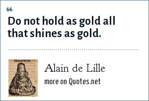 Alain de Lille: Do not hold as gold all that shines as gold.