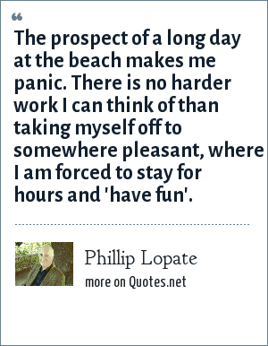 Phillip Lopate: The prospect of a long day at the beach makes me panic. There is no harder work I can think of than taking myself off to somewhere pleasant, where I am forced to stay for hours and 'have fun'.