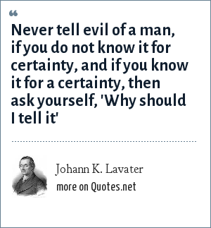 Johann K. Lavater: Never tell evil of a man, if you do not know it for certainty, and if you know it for a certainty, then ask yourself, 'Why should I tell it'