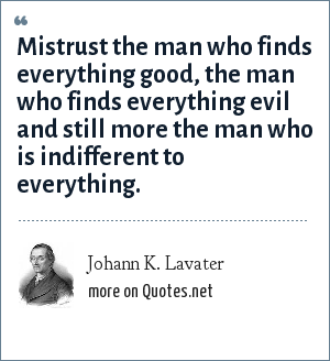Johann K. Lavater: Mistrust the man who finds everything good, the man who finds everything evil and still more the man who is indifferent to everything.