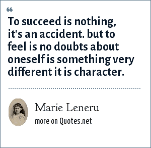 Marie Leneru: To succeed is nothing, it's an accident. but to feel is no doubts about oneself is something very different it is character.