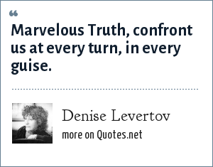 Denise Levertov: Marvelous Truth, confront us at every turn, in every guise.