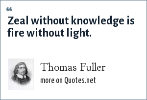 Thomas Fuller: Zeal without knowledge is fire without light.