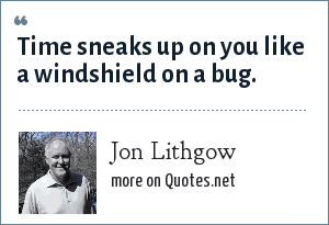 Jon Lithgow: Time sneaks up on you like a windshield on a bug.
