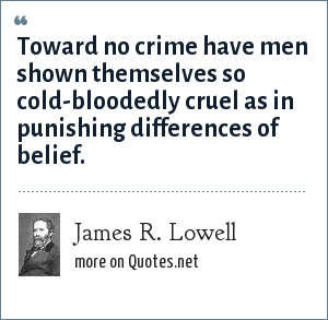 James R. Lowell: Toward no crime have men shown themselves so cold-bloodedly cruel as in punishing differences of belief.