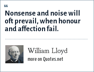William Lloyd: Nonsense and noise will oft prevail, when honour and affection fail.