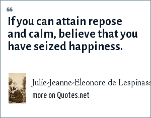 Julie-Jeanne-Eleonore de Lespinasse: If you can attain repose and calm, believe that you have seized happiness.