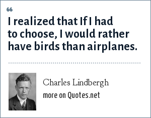 Charles Lindbergh: I realized that If I had to choose, I would rather have birds than airplanes.