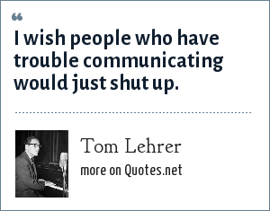 Tom Lehrer: I wish people who have trouble communicating would just shut up.