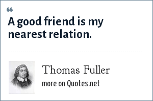 Thomas Fuller: A good friend is my nearest relation.