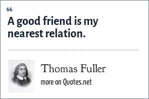 Thomas Fuller: A good friend is my nearest relation.