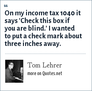 Tom Lehrer: On my income tax 1040 it says 'Check this box if you are blind.' I wanted to put a check mark about three inches away.