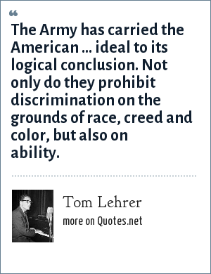 Tom Lehrer: The Army has carried the American ... ideal to its logical conclusion. Not only do they prohibit discrimination on the grounds of race, creed and color, but also on ability.