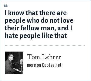 Tom Lehrer: I know that there are people who do not love their fellow man, and I hate people like that