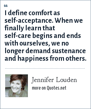 Jennifer Louden: I define comfort as self-acceptance. When we finally learn that self-care begins and ends with ourselves, we no longer demand sustenance and happiness from others.