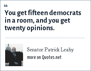 Senator Patrick Leahy: You get fifteen democrats in a room, and you get twenty opinions.