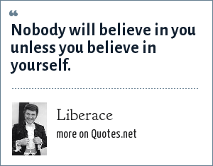 Liberace: Nobody will believe in you unless you believe in yourself.