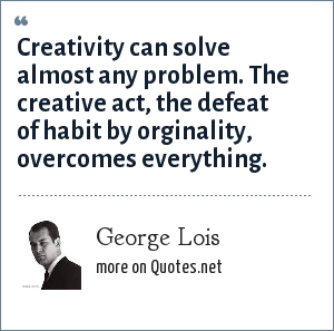 George Lois: Creativity can solve almost any problem. The creative act, the defeat of habit by orginality, overcomes everything.