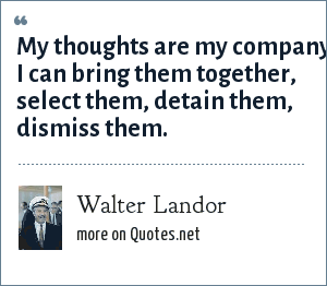 Walter Landor: My thoughts are my company I can bring them together, select them, detain them, dismiss them.