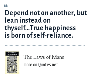 The Laws of Manu: Depend not on another, but lean instead on thyself...True happiness is born of self-reliance.