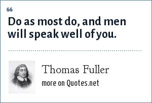 Thomas Fuller: Do as most do, and men will speak well of you.