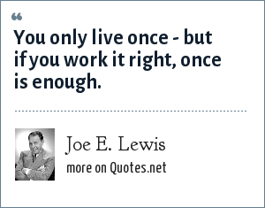 Joe E. Lewis: You only live once - but if you work it right, once is enough.