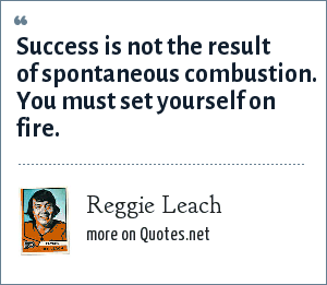 Reggie Leach: Success is not the result of spontaneous combustion. You must set yourself on fire.