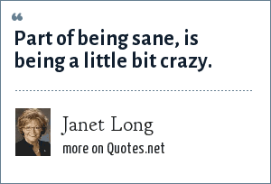 Janet Long: Part of being sane, is being a little bit crazy.