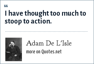 Adam De L'Isle: I have thought too much to stoop to action.