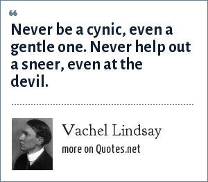 Vachel Lindsay: Never be a cynic, even a gentle one. Never help out a sneer, even at the devil.