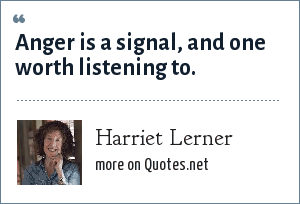 Harriet Lerner: Anger is a signal, and one worth listening to.