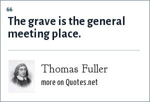Thomas Fuller: The grave is the general meeting place.