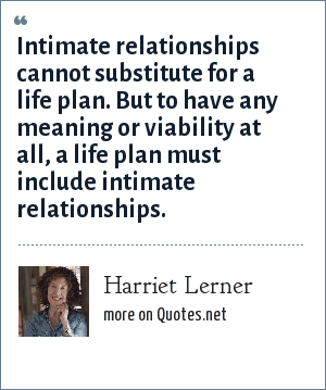 Harriet Lerner: Intimate relationships cannot substitute for a life plan. But to have any meaning or viability at all, a life plan must include intimate relationships.