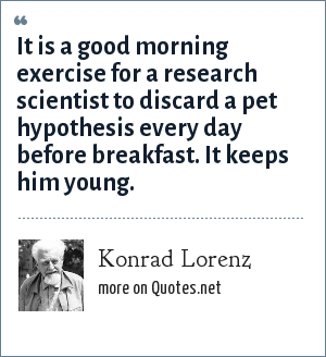 Konrad Lorenz: It is a good morning exercise for a research scientist to discard a pet hypothesis every day before breakfast. It keeps him young.