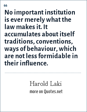 Harold Laki: No important institution is ever merely what the law makes it. It accumulates about itself traditions, conventions, ways of behaviour, which are not less formidable in their influence.