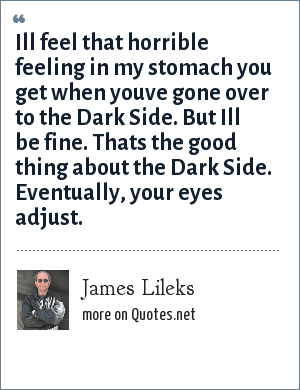 James Lileks: Ill feel that horrible feeling in my stomach you get when youve gone over to the Dark Side. But Ill be fine. Thats the good thing about the Dark Side. Eventually, your eyes adjust.