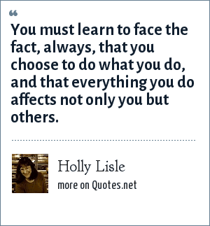 Holly Lisle: You must learn to face the fact, always, that you choose to do what you do, and that everything you do affects not only you but others.