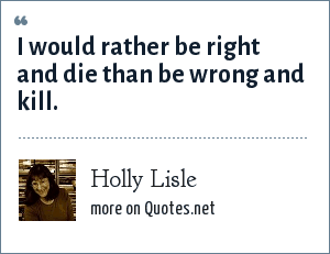 Holly Lisle: I would rather be right and die than be wrong and kill.